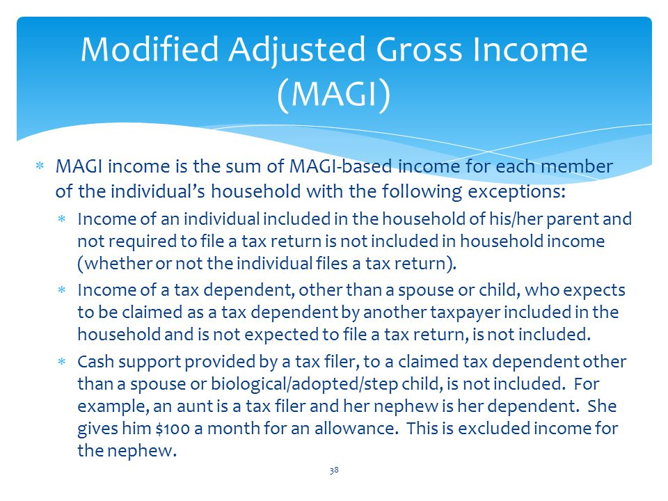  MAGI income is the sum of MAGI-based income for each member of the individual's household with the following exceptions:  Income of an individual included in the household of his/her parent and not required to file a tax return is not included in household income (whether or not the individual files a tax return).