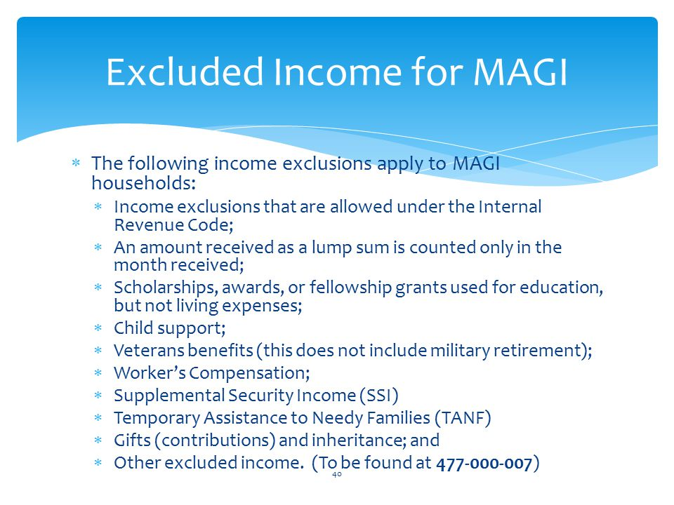  The following income exclusions apply to MAGI households:  Income exclusions that are allowed under the Internal Revenue Code;  An amount received as a lump sum is counted only in the month received;  Scholarships, awards, or fellowship grants used for education, but not living expenses;  Child support;  Veterans benefits (this does not include military retirement);  Worker's Compensation;  Supplemental Security Income (SSI)  Temporary Assistance to Needy Families (TANF)  Gifts (contributions) and inheritance; and  Other excluded income.