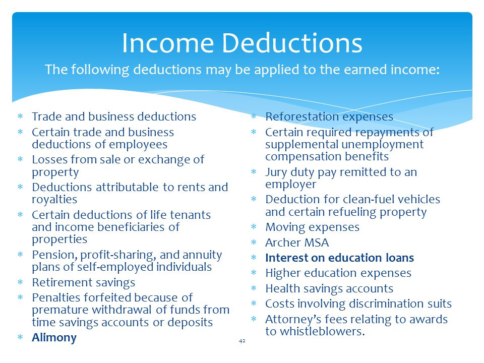 Income Deductions The following deductions may be applied to the earned income:  Trade and business deductions  Certain trade and business deductions of employees  Losses from sale or exchange of property  Deductions attributable to rents and royalties  Certain deductions of life tenants and income beneficiaries of properties  Pension, profit-sharing, and annuity plans of self-employed individuals  Retirement savings  Penalties forfeited because of premature withdrawal of funds from time savings accounts or deposits  Alimony  Reforestation expenses  Certain required repayments of supplemental unemployment compensation benefits  Jury duty pay remitted to an employer  Deduction for clean-fuel vehicles and certain refueling property  Moving expenses  Archer MSA  Interest on education loans  Higher education expenses  Health savings accounts  Costs involving discrimination suits  Attorney's fees relating to awards to whistleblowers.