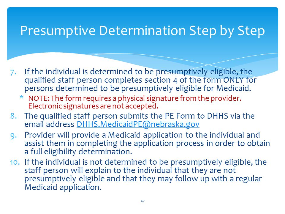 7.If the individual is determined to be presumptively eligible, the qualified staff person completes section 4 of the form ONLY for persons determined to be presumptively eligible for Medicaid.
