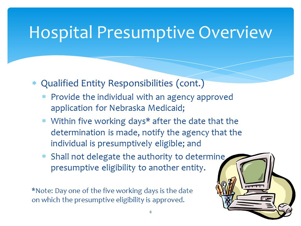  Qualified Entity Responsibilities (cont.)  Provide the individual with an agency approved application for Nebraska Medicaid;  Within five working days* after the date that the determination is made, notify the agency that the individual is presumptively eligible; and  Shall not delegate the authority to determine presumptive eligibility to another entity.