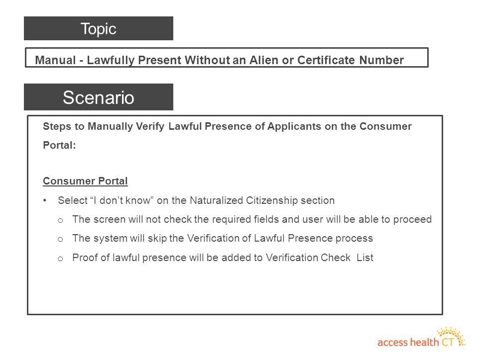 Steps to Manually Verify Lawful Presence of Applicants on the Consumer Portal: Consumer Portal Select I don't know on the Naturalized Citizenship section o The screen will not check the required fields and user will be able to proceed o The system will skip the Verification of Lawful Presence process o Proof of lawful presence will be added to Verification Check List Scenario Manual - Lawfully Present Without an Alien or Certificate Number Topic