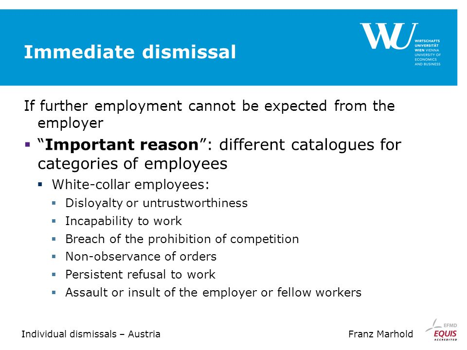 Individual dismissals – AustriaFranz Marhold Immediate dismissal If further employment cannot be expected from the employer  Important reason : different catalogues for categories of employees  White-collar employees:  Disloyalty or untrustworthiness  Incapability to work  Breach of the prohibition of competition  Non-observance of orders  Persistent refusal to work  Assault or insult of the employer or fellow workers