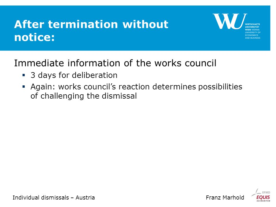 Individual dismissals – AustriaFranz Marhold After termination without notice: Immediate information of the works council  3 days for deliberation  Again: works council's reaction determines possibilities of challenging the dismissal