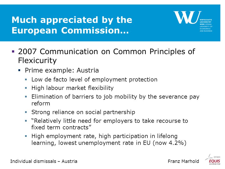 Individual dismissals – AustriaFranz Marhold Much appreciated by the European Commission…  2007 Communication on Common Principles of Flexicurity  Prime example: Austria  Low de facto level of employment protection  High labour market flexibility  Elimination of barriers to job mobility by the severance pay reform  Strong reliance on social partnership  Relatively little need for employers to take recourse to fixed term contracts  High employment rate, high participation in lifelong learning, lowest unemployment rate in EU (now 4.2%)