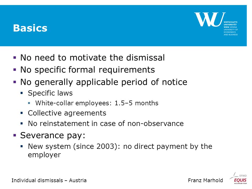 Individual dismissals – AustriaFranz Marhold Basics  No need to motivate the dismissal  No specific formal requirements  No generally applicable period of notice  Specific laws  White-collar employees: 1.5–5 months  Collective agreements  No reinstatement in case of non-observance  Severance pay:  New system (since 2003): no direct payment by the employer