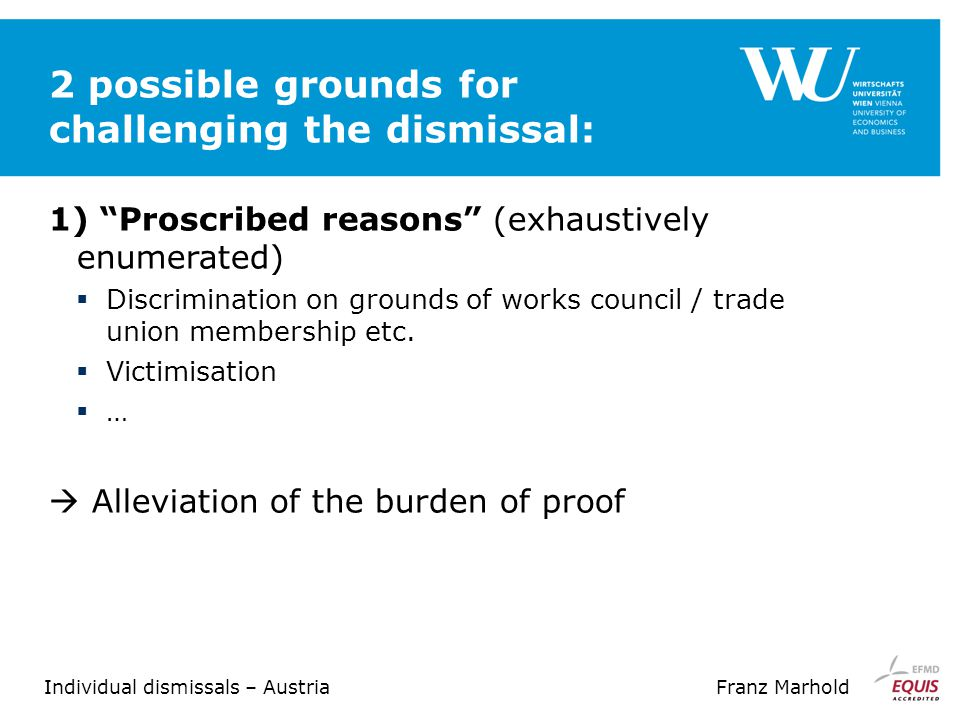 Individual dismissals – AustriaFranz Marhold 2 possible grounds for challenging the dismissal: 1) Proscribed reasons (exhaustively enumerated)  Discrimination on grounds of works council / trade union membership etc.