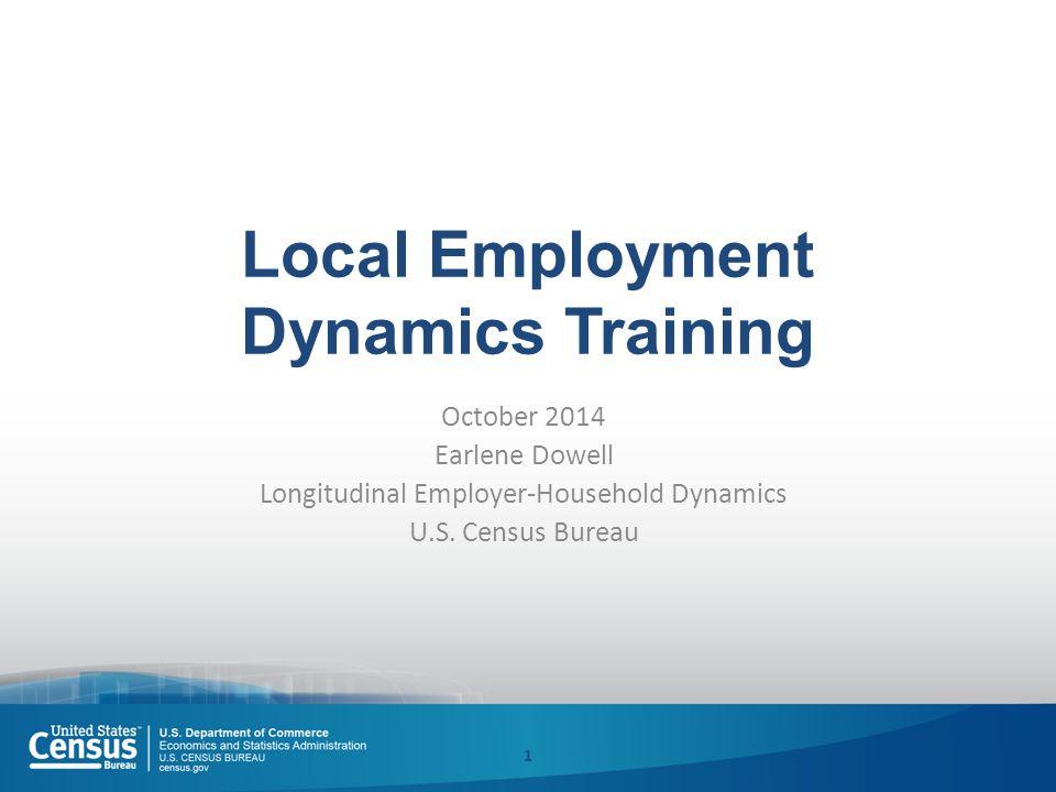 Local Employment Dynamics Training October 2014 Earlene Dowell Longitudinal Employer-Household Dynamics U.S.