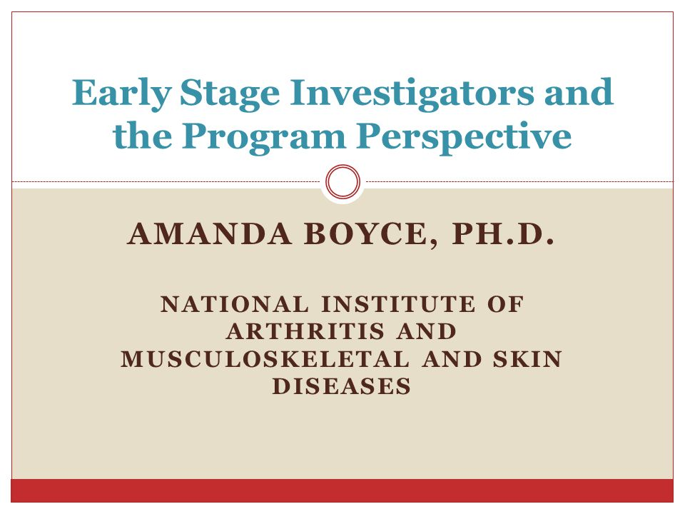 AMANDA BOYCE, PH.D. NATIONAL INSTITUTE OF ARTHRITIS AND MUSCULOSKELETAL AND SKIN DISEASES Early Stage Investigators and the Program Perspective