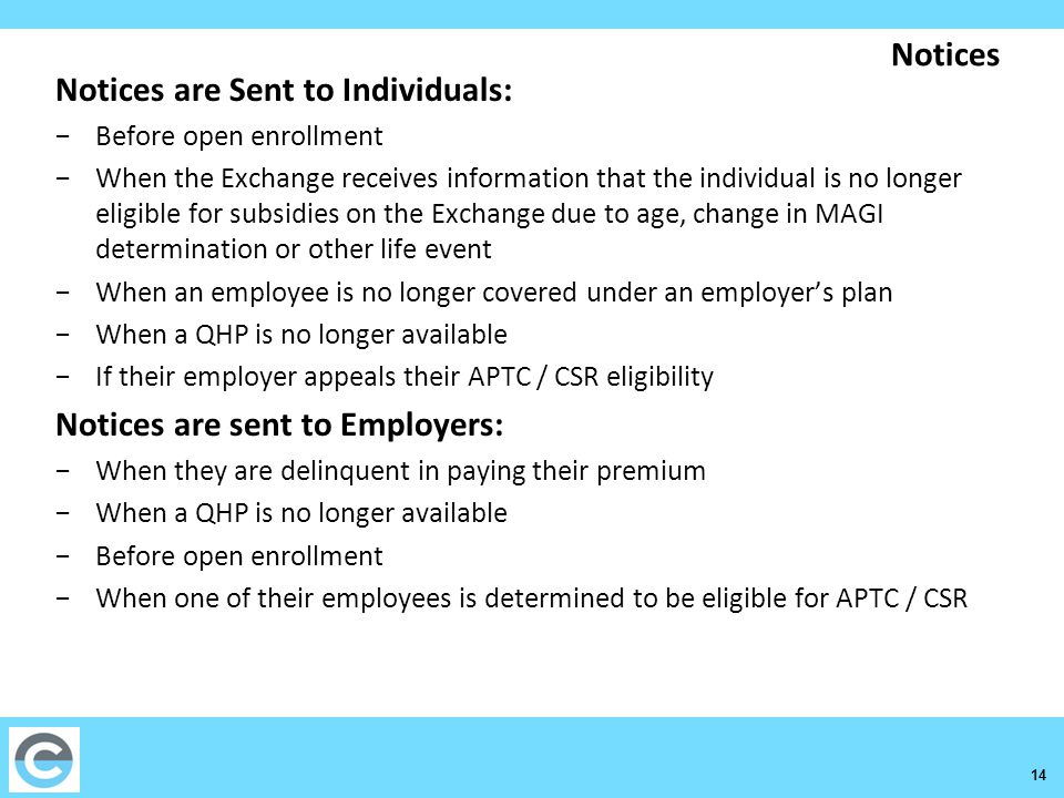 14 Notices Notices are Sent to Individuals: −Before open enrollment −When the Exchange receives information that the individual is no longer eligible for subsidies on the Exchange due to age, change in MAGI determination or other life event −When an employee is no longer covered under an employer's plan −When a QHP is no longer available −If their employer appeals their APTC / CSR eligibility Notices are sent to Employers: −When they are delinquent in paying their premium −When a QHP is no longer available −Before open enrollment −When one of their employees is determined to be eligible for APTC / CSR