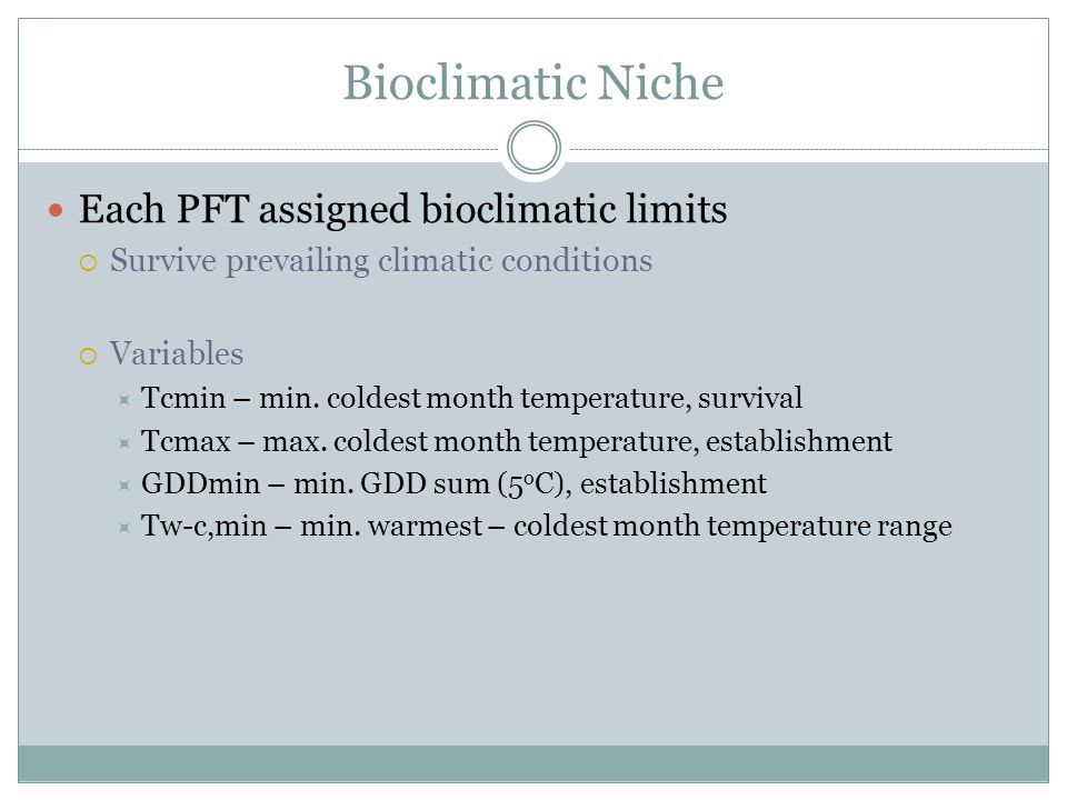 Bioclimatic Niche Each PFT assigned bioclimatic limits  Survive prevailing climatic conditions  Variables  Tcmin – min. coldest month temperature,