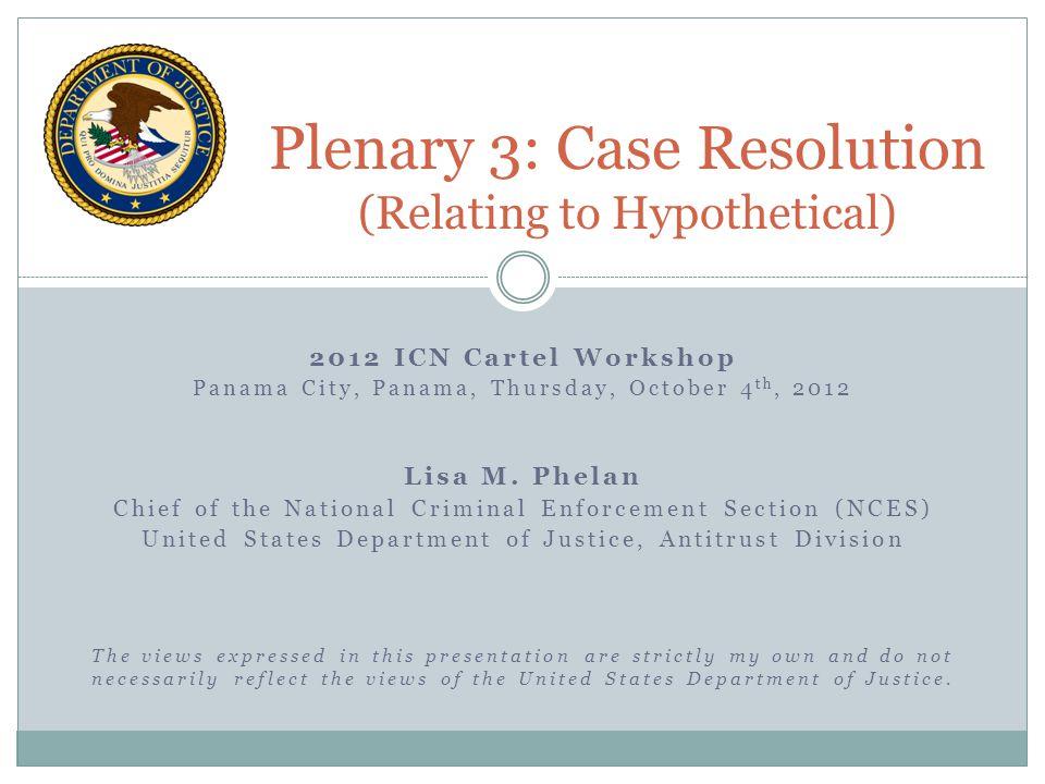 2012 ICN Cartel Workshop Panama City, Panama, Thursday, October 4 th, 2012 Lisa M. Phelan Chief of the National Criminal Enforcement Section (NCES) Un