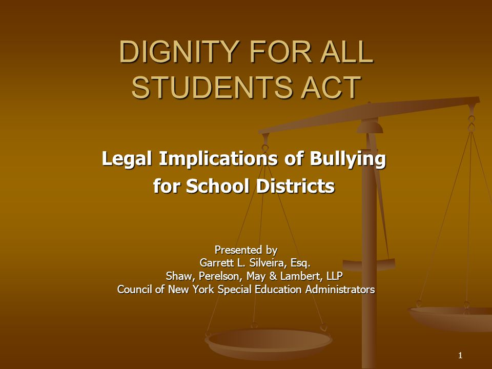 1 DIGNITY FOR ALL STUDENTS ACT Legal Implications of Bullying for School Districts Presented by Garrett L.