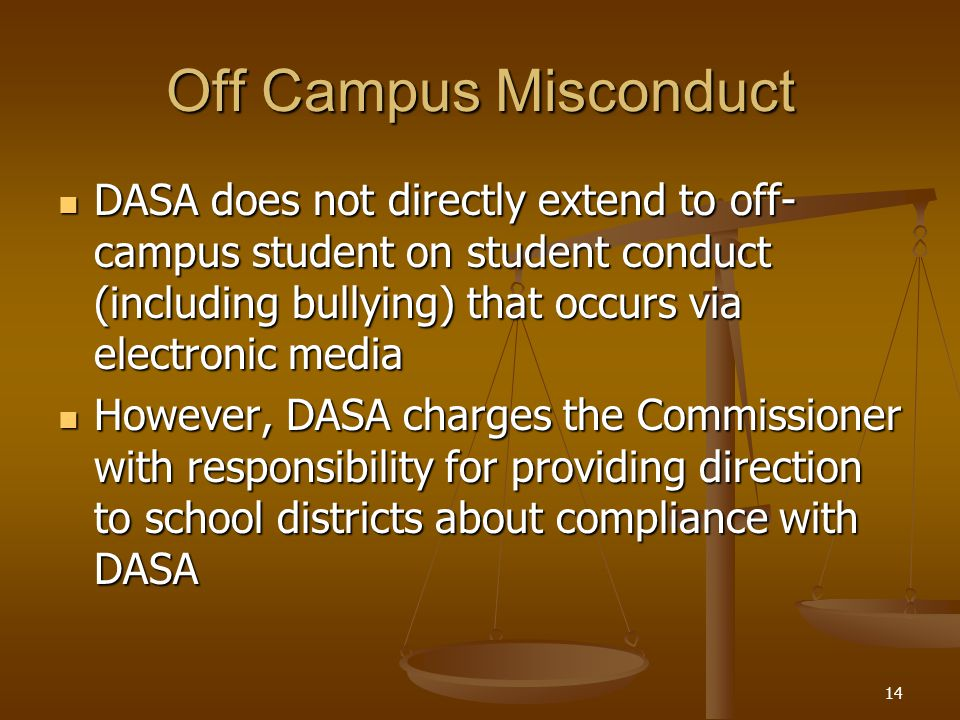 Off Campus Misconduct DASA does not directly extend to off- campus student on student conduct (including bullying) that occurs via electronic media DASA does not directly extend to off- campus student on student conduct (including bullying) that occurs via electronic media However, DASA charges the Commissioner with responsibility for providing direction to school districts about compliance with DASA However, DASA charges the Commissioner with responsibility for providing direction to school districts about compliance with DASA 14
