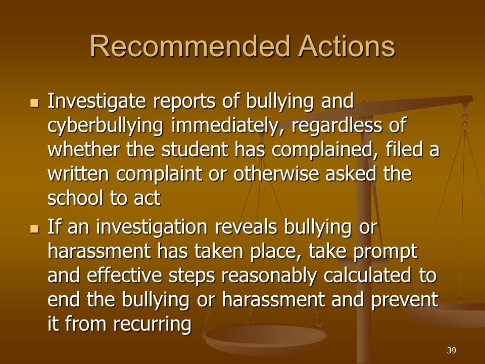 Recommended Actions Investigate reports of bullying and cyberbullying immediately, regardless of whether the student has complained, filed a written complaint or otherwise asked the school to act Investigate reports of bullying and cyberbullying immediately, regardless of whether the student has complained, filed a written complaint or otherwise asked the school to act If an investigation reveals bullying or harassment has taken place, take prompt and effective steps reasonably calculated to end the bullying or harassment and prevent it from recurring If an investigation reveals bullying or harassment has taken place, take prompt and effective steps reasonably calculated to end the bullying or harassment and prevent it from recurring 39