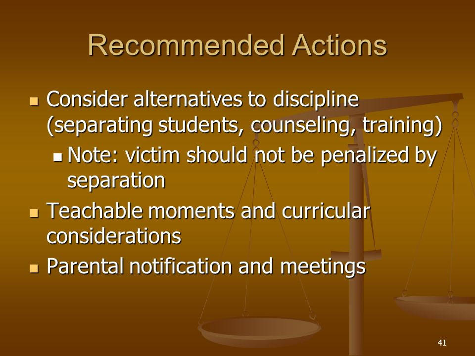 Recommended Actions Consider alternatives to discipline (separating students, counseling, training) Consider alternatives to discipline (separating students, counseling, training) Note: victim should not be penalized by separation Note: victim should not be penalized by separation Teachable moments and curricular considerations Teachable moments and curricular considerations Parental notification and meetings Parental notification and meetings 41