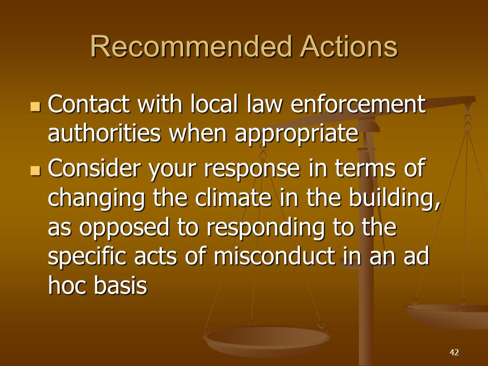 Recommended Actions Contact with local law enforcement authorities when appropriate Contact with local law enforcement authorities when appropriate Consider your response in terms of changing the climate in the building, as opposed to responding to the specific acts of misconduct in an ad hoc basis Consider your response in terms of changing the climate in the building, as opposed to responding to the specific acts of misconduct in an ad hoc basis 42