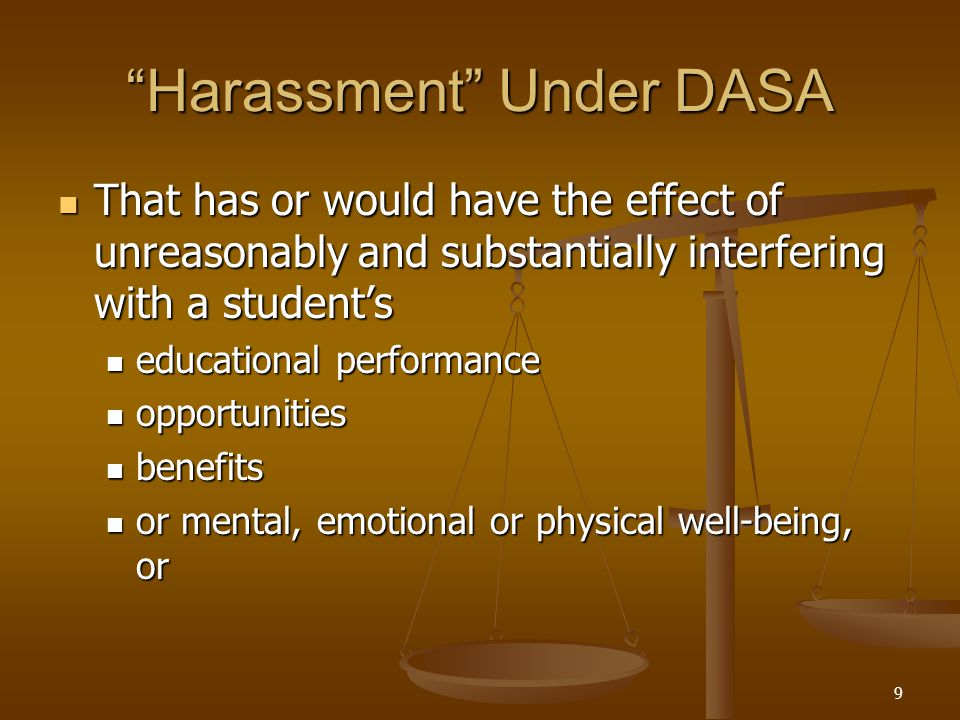 Harassment Under DASA That has or would have the effect of unreasonably and substantially interfering with a student's That has or would have the effect of unreasonably and substantially interfering with a student's educational performance educational performance opportunities opportunities benefits benefits or mental, emotional or physical well-being, or or mental, emotional or physical well-being, or 9
