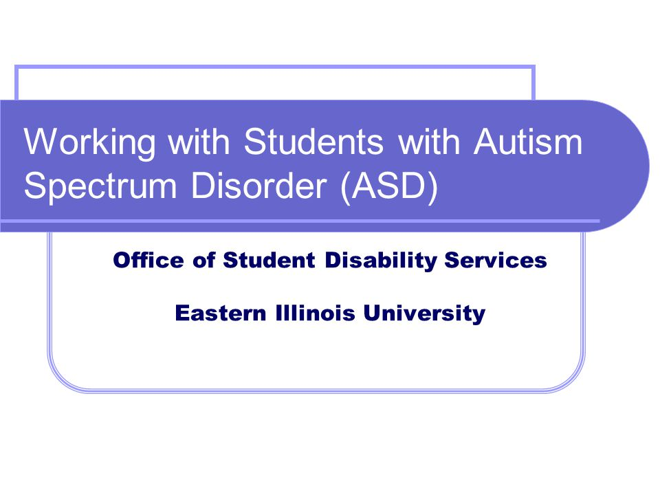 Working with Students with Autism Spectrum Disorder (ASD) Office of Student Disability Services Eastern Illinois University