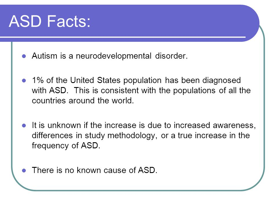 ASD Facts: Autism is a neurodevelopmental disorder. 1% of the United States population has been diagnosed with ASD. This is consistent with the popula
