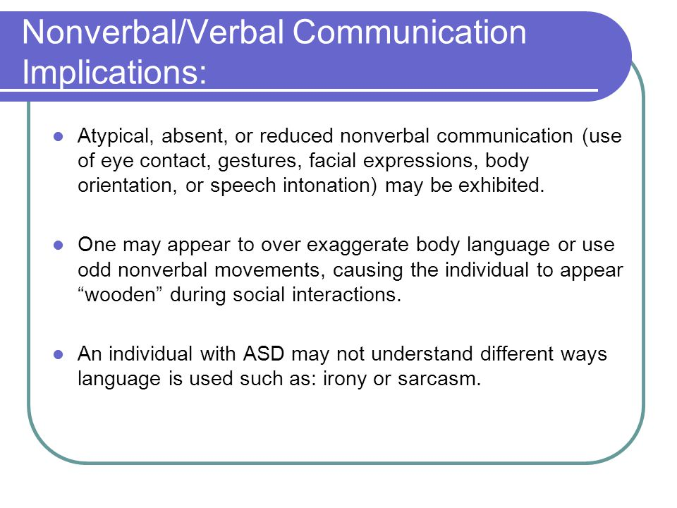 Nonverbal/Verbal Communication Implications: Atypical, absent, or reduced nonverbal communication (use of eye contact, gestures, facial expressions, b