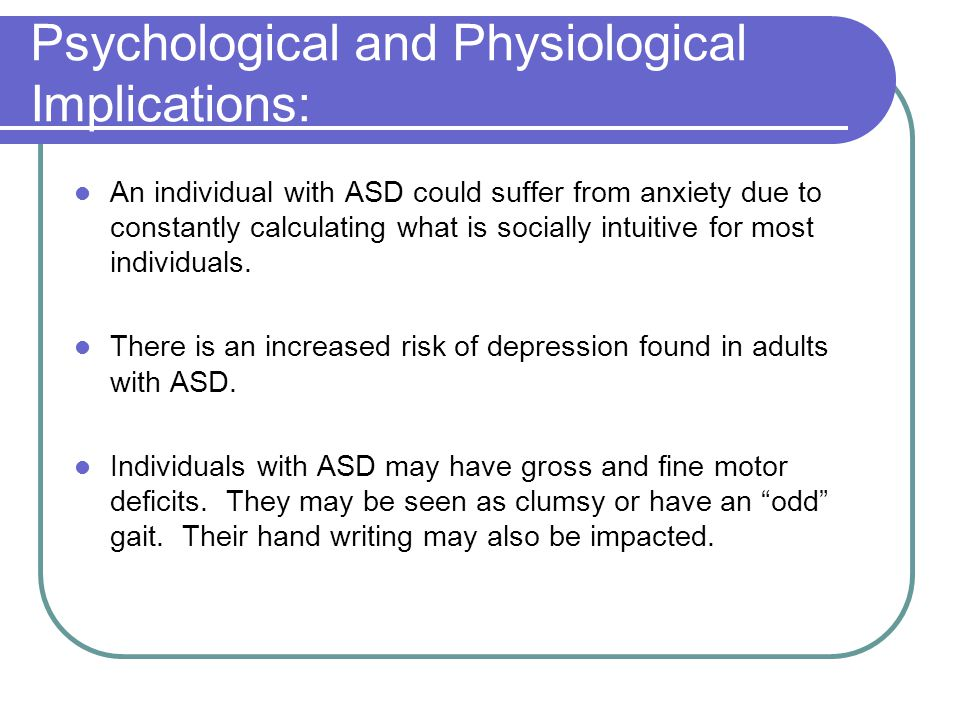 Psychological and Physiological Implications: An individual with ASD could suffer from anxiety due to constantly calculating what is socially intuitiv