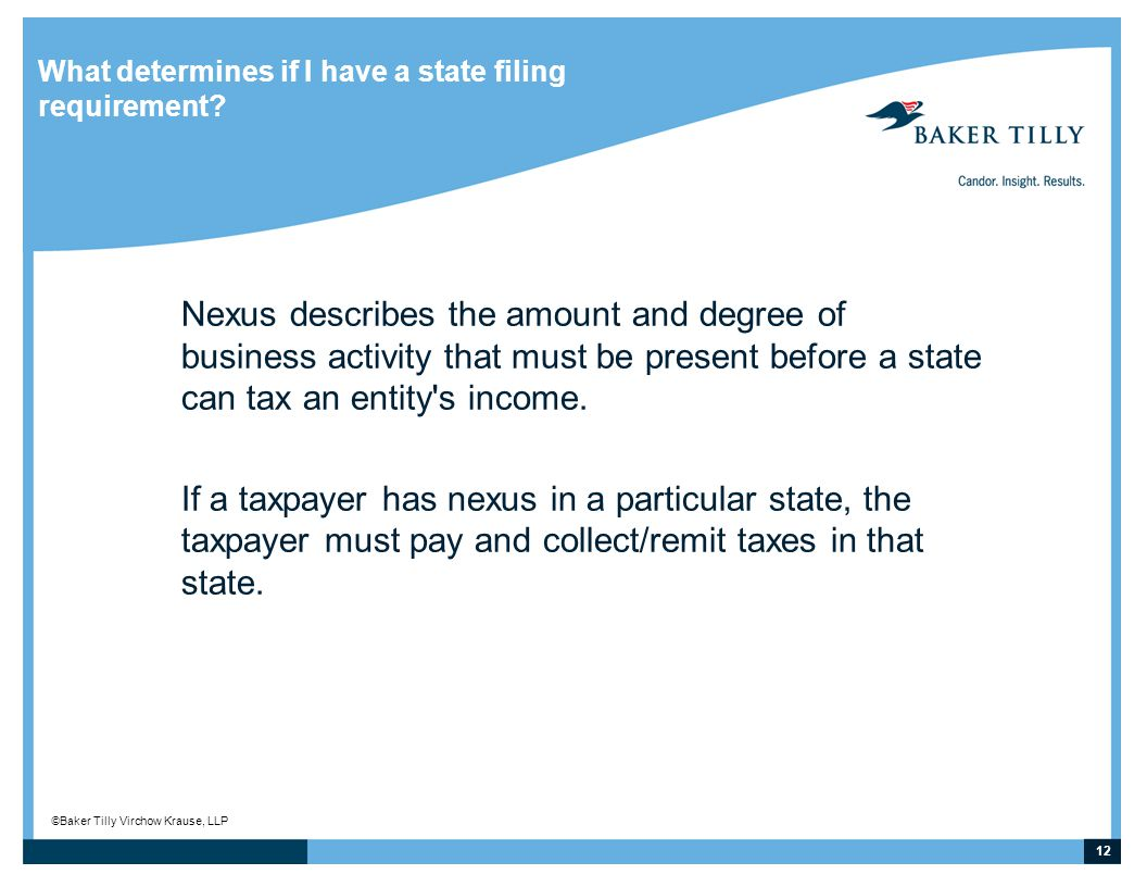 12 © Baker Tilly Virchow Krause, LLP What determines if I have a state filing requirement.