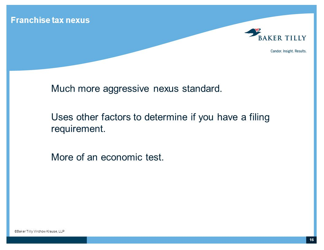 16 © Baker Tilly Virchow Krause, LLP Franchise tax nexus Much more aggressive nexus standard.