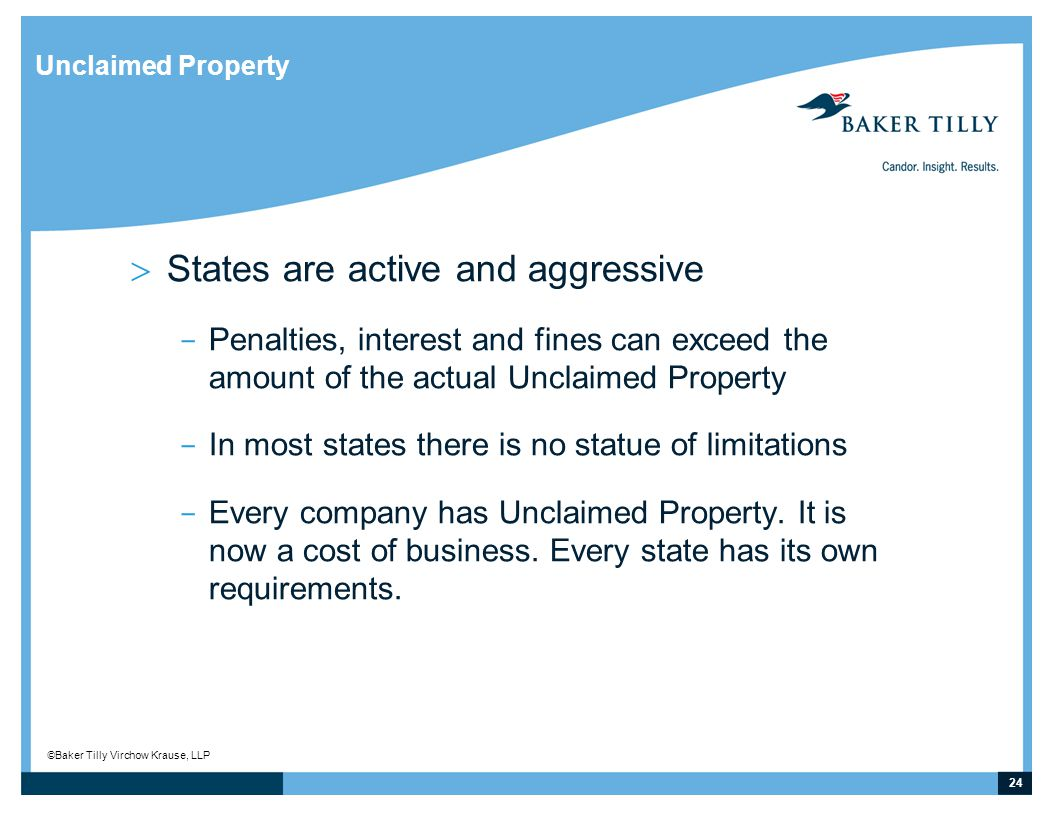 24 © Baker Tilly Virchow Krause, LLP Unclaimed Property  States are active and aggressive ­ Penalties, interest and fines can exceed the amount of the actual Unclaimed Property ­ In most states there is no statue of limitations ­ Every company has Unclaimed Property.