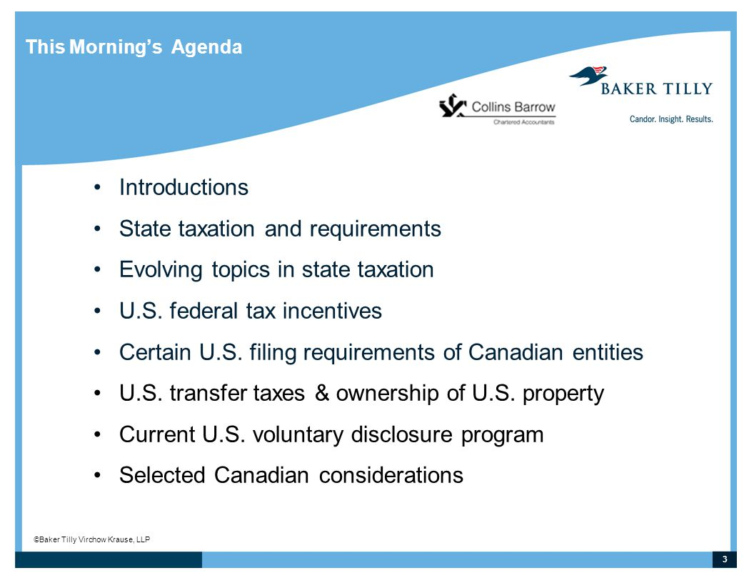 3 © Baker Tilly Virchow Krause, LLP This Morning's Agenda Introductions State taxation and requirements Evolving topics in state taxation U.S. federal