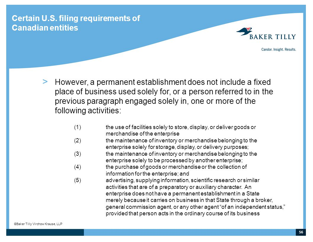 56 © Baker Tilly Virchow Krause, LLP Certain U.S. filing requirements of Canadian entities > However, a permanent establishment does not include a fix