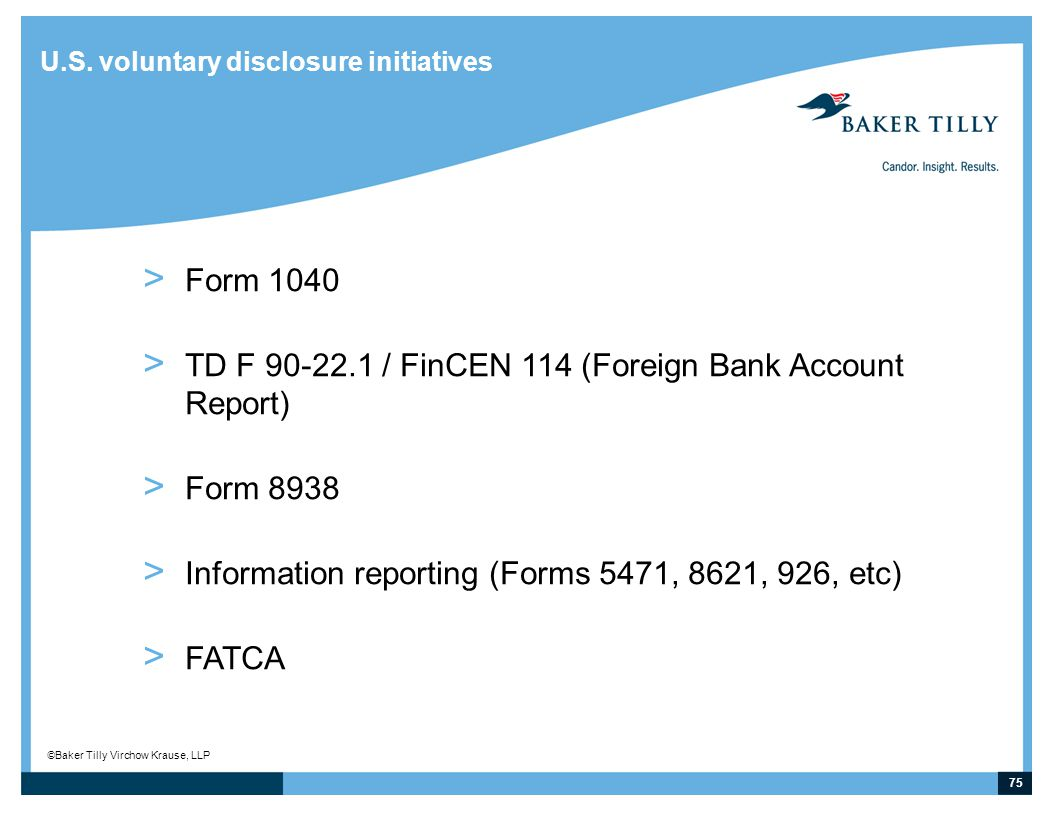75 © Baker Tilly Virchow Krause, LLP U.S. voluntary disclosure initiatives > Form 1040 > TD F 90-22.1 / FinCEN 114 (Foreign Bank Account Report) > For