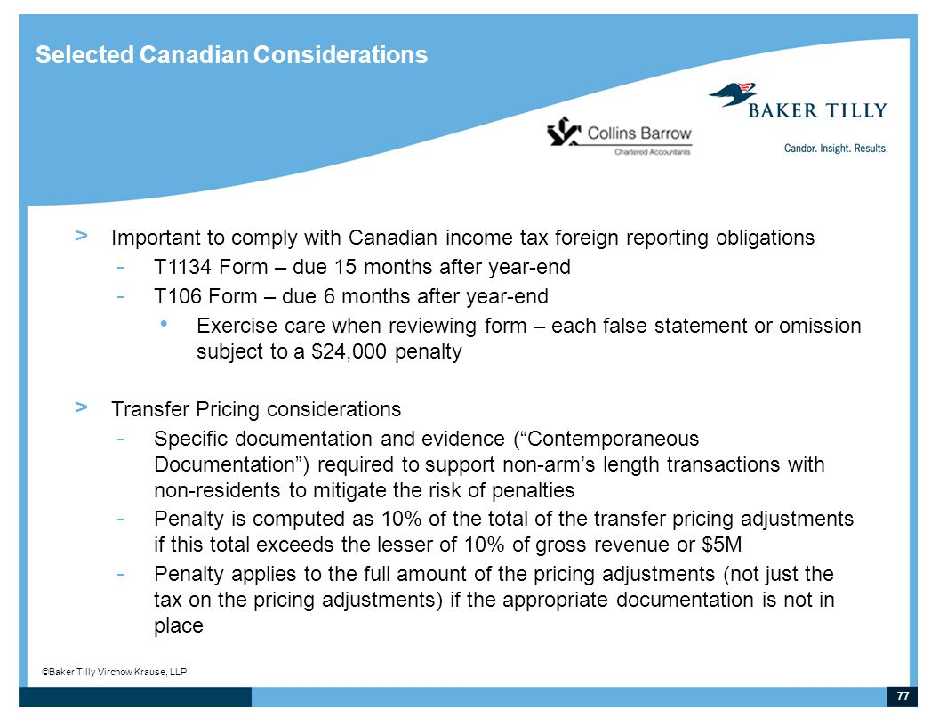 77 © Baker Tilly Virchow Krause, LLP Selected Canadian Considerations > Important to comply with Canadian income tax foreign reporting obligations - T1134 Form – due 15 months after year-end - T106 Form – due 6 months after year-end Exercise care when reviewing form – each false statement or omission subject to a $24,000 penalty > Transfer Pricing considerations - Specific documentation and evidence ( Contemporaneous Documentation ) required to support non-arm's length transactions with non-residents to mitigate the risk of penalties - Penalty is computed as 10% of the total of the transfer pricing adjustments if this total exceeds the lesser of 10% of gross revenue or $5M - Penalty applies to the full amount of the pricing adjustments (not just the tax on the pricing adjustments) if the appropriate documentation is not in place