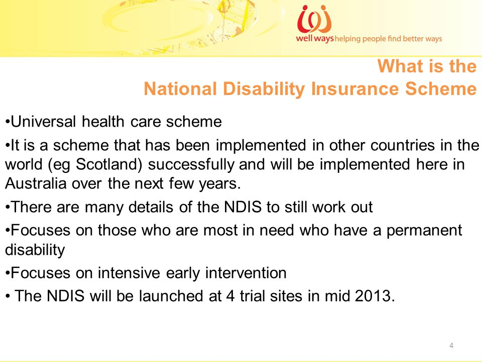 What is the National Disability Insurance Scheme 4 Universal health care scheme It is a scheme that has been implemented in other countries in the world (eg Scotland) successfully and will be implemented here in Australia over the next few years.