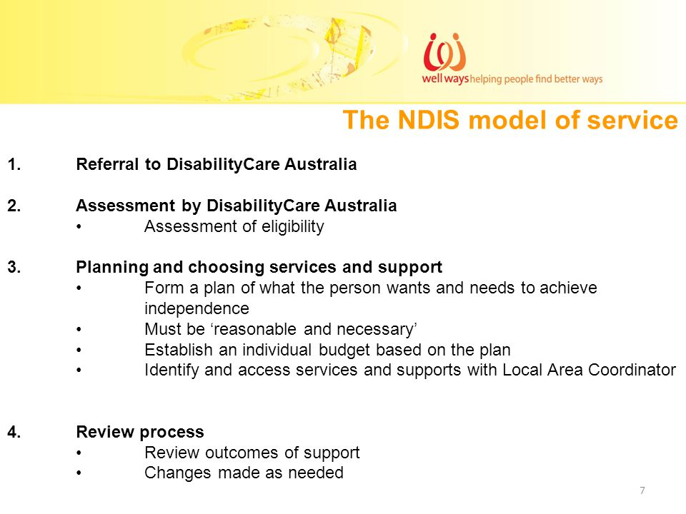 The NDIS model of service 1.Referral to DisabilityCare Australia 2.Assessment by DisabilityCare Australia Assessment of eligibility 3.Planning and choosing services and support Form a plan of what the person wants and needs to achieve independence Must be 'reasonable and necessary' Establish an individual budget based on the plan Identify and access services and supports with Local Area Coordinator 4.Review process Review outcomes of support Changes made as needed 7