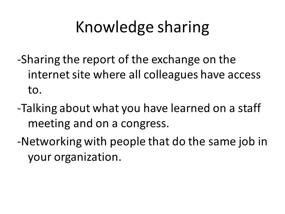 Knowledge sharing -Sharing the report of the exchange on the internet site where all colleagues have access to.