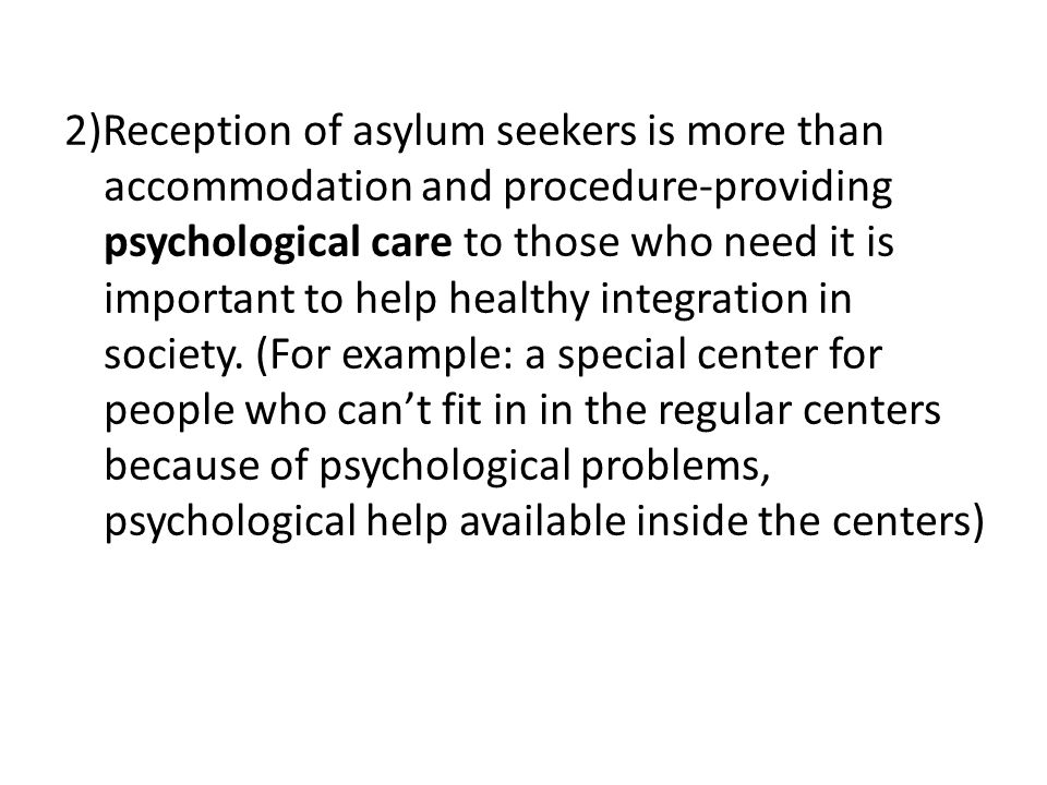 2)Reception of asylum seekers is more than accommodation and procedure-providing psychological care to those who need it is important to help healthy integration in society.