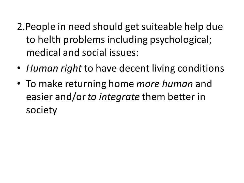 2.People in need should get suiteable help due to helth problems including psychological; medical and social issues: Human right to have decent living conditions To make returning home more human and easier and/or to integrate them better in society