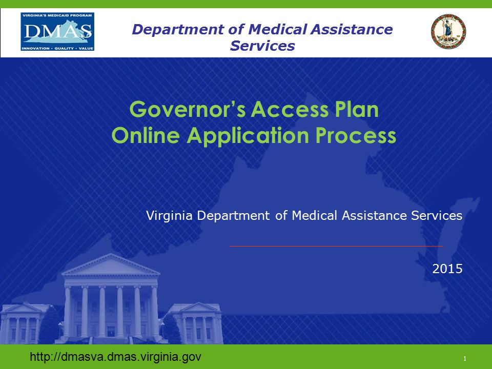 www.dmas.virginia.gov 1 Department of Medical Assistance Services Governor's Access Plan Online Application Process Virginia Department of Medical Assistance Services 2015 http://dmasva.dmas.virginia.gov 1 Department of Medical Assistance Services