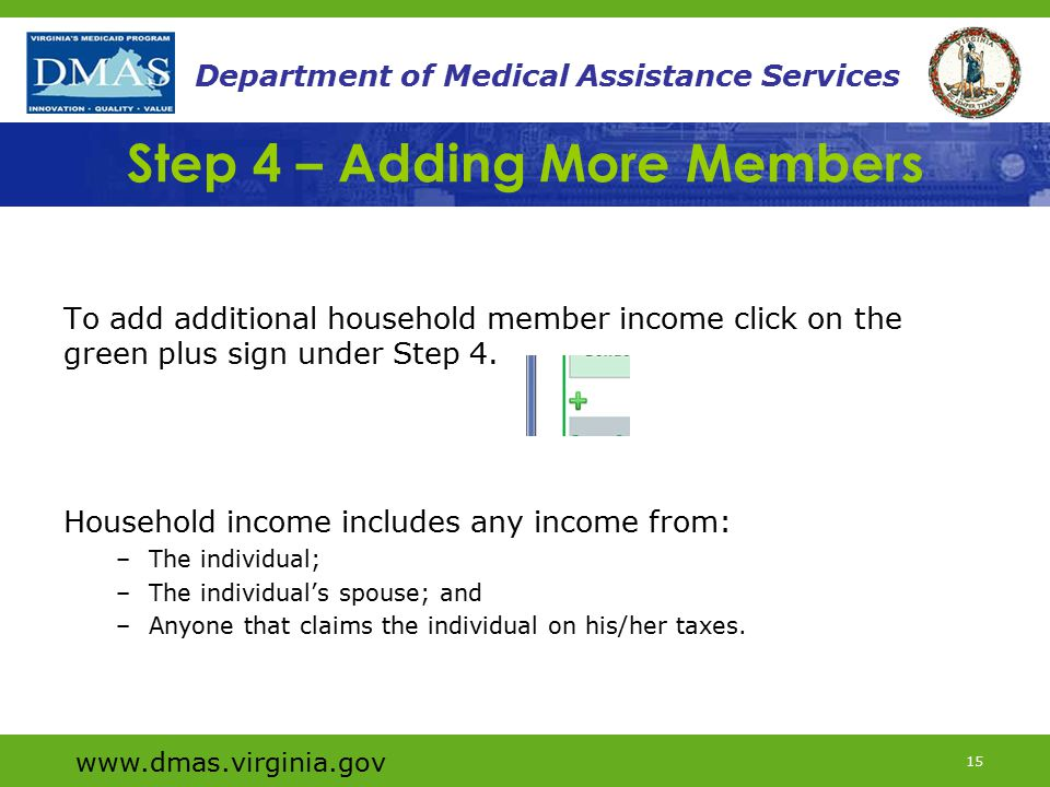 www.dmas.virginia.gov 15 Department of Medical Assistance Services Step 4 – Adding More Members To add additional household member income click on the green plus sign under Step 4.