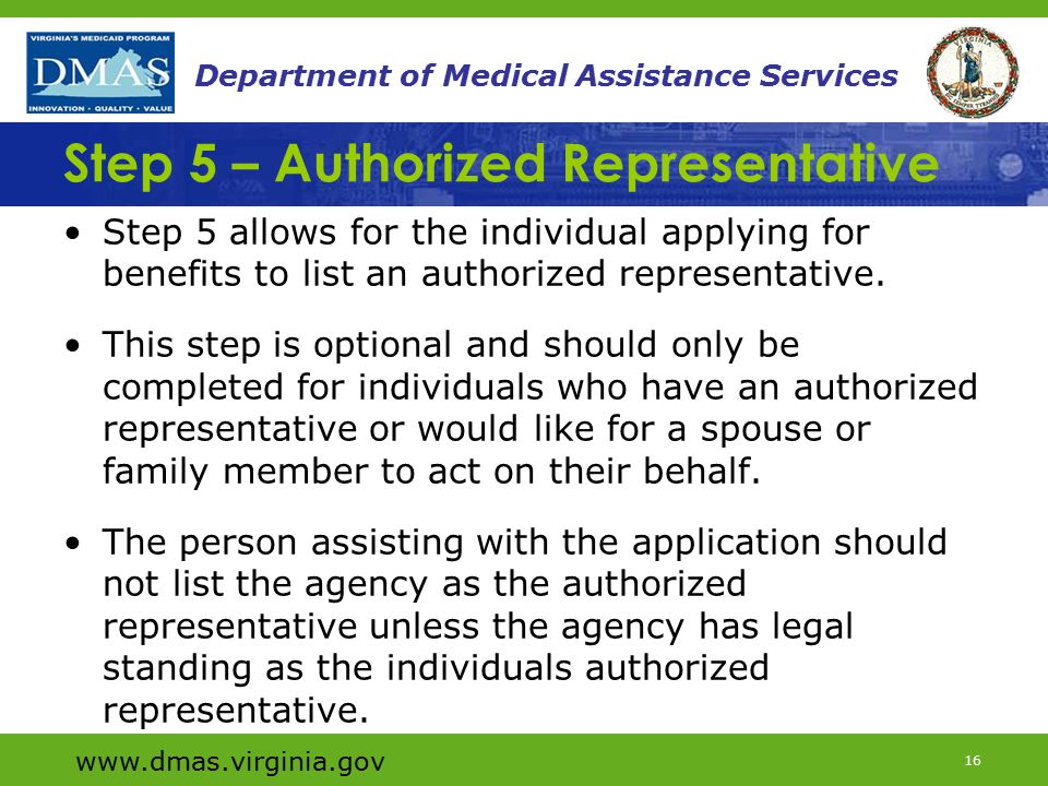 www.dmas.virginia.gov 16 Department of Medical Assistance Services Step 5 – Authorized Representative Step 5 allows for the individual applying for benefits to list an authorized representative.