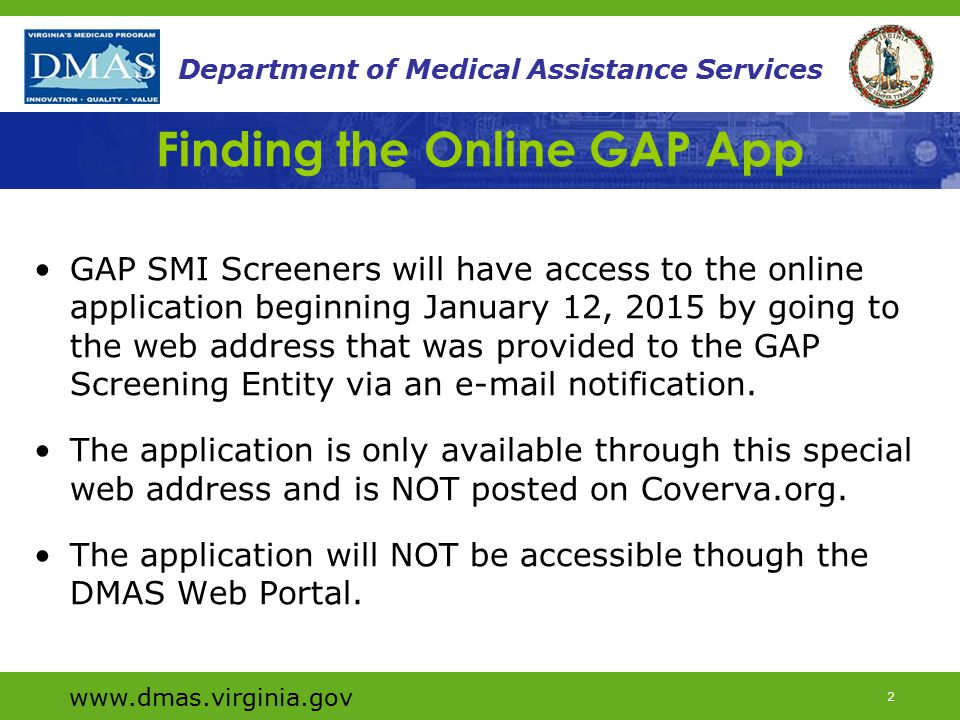 www.dmas.virginia.gov 2 Department of Medical Assistance Services Finding the Online GAP App GAP SMI Screeners will have access to the online application beginning January 12, 2015 by going to the web address that was provided to the GAP Screening Entity via an e-mail notification.
