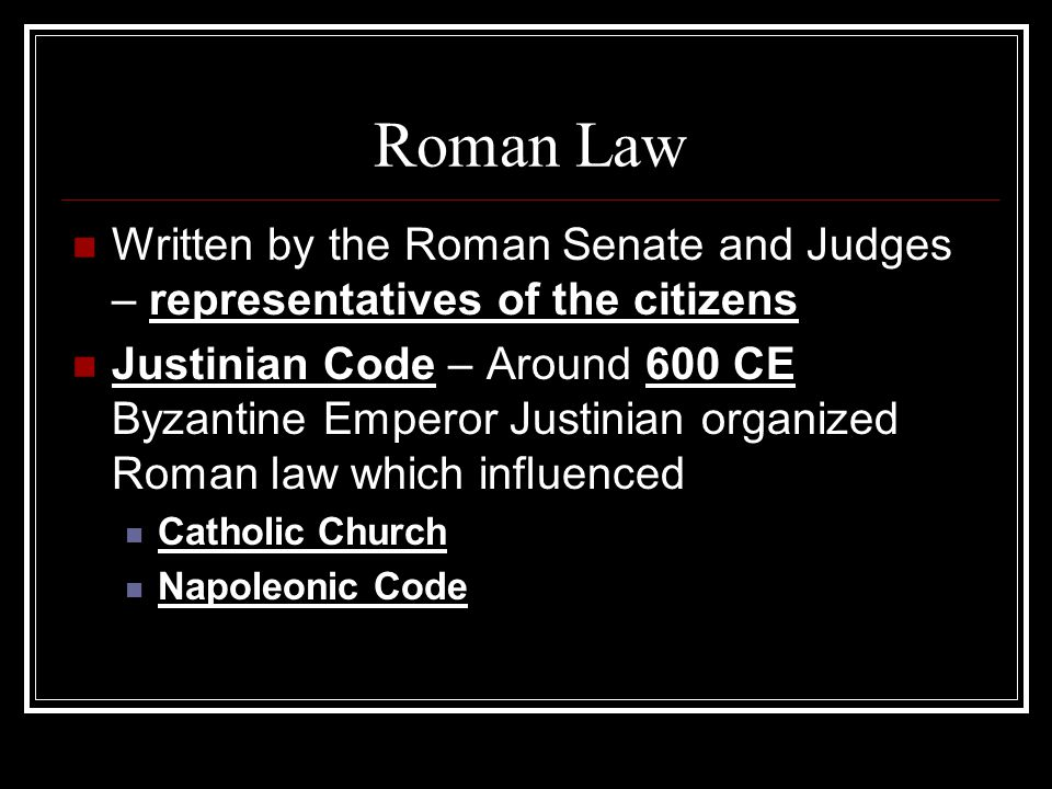Roman Law Written by the Roman Senate and Judges – representatives of the citizens Justinian Code – Around 600 CE Byzantine Emperor Justinian organized Roman law which influenced Catholic Church Napoleonic Code