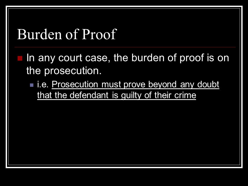 Burden of Proof In any court case, the burden of proof is on the prosecution.