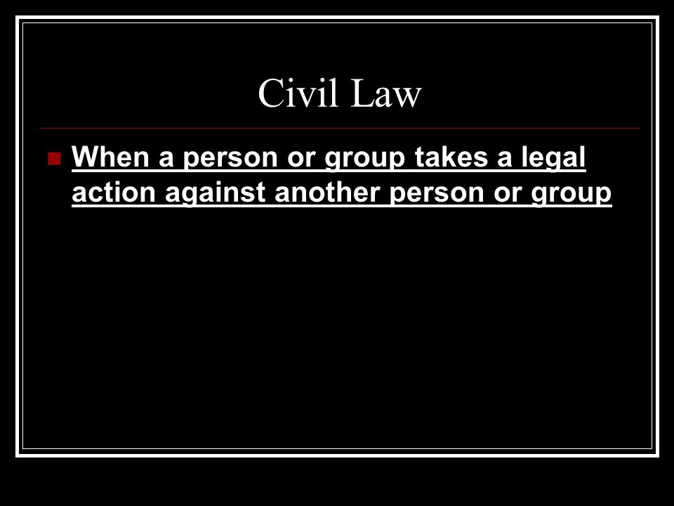 Civil Law When a person or group takes a legal action against another person or group