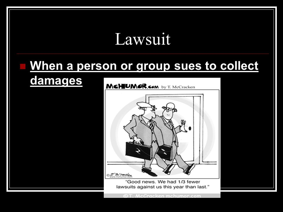 Lawsuit When a person or group sues to collect damages