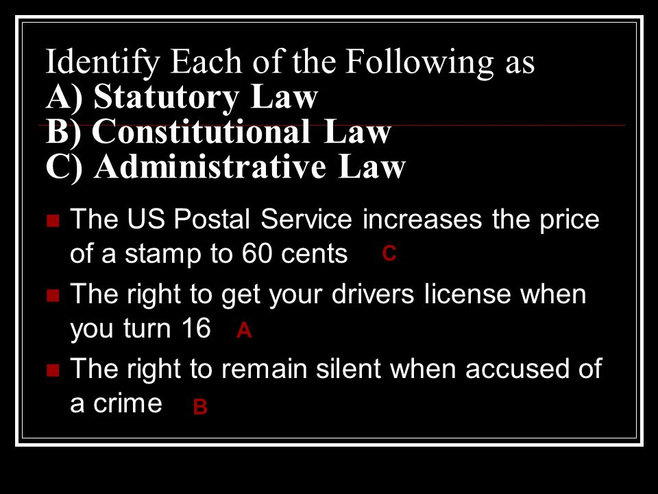 Identify Each of the Following as A) Statutory Law B) Constitutional Law C) Administrative Law The US Postal Service increases the price of a stamp to 60 cents The right to get your drivers license when you turn 16 The right to remain silent when accused of a crime C A B