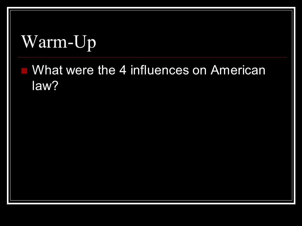 Warm-Up What were the 4 influences on American law?