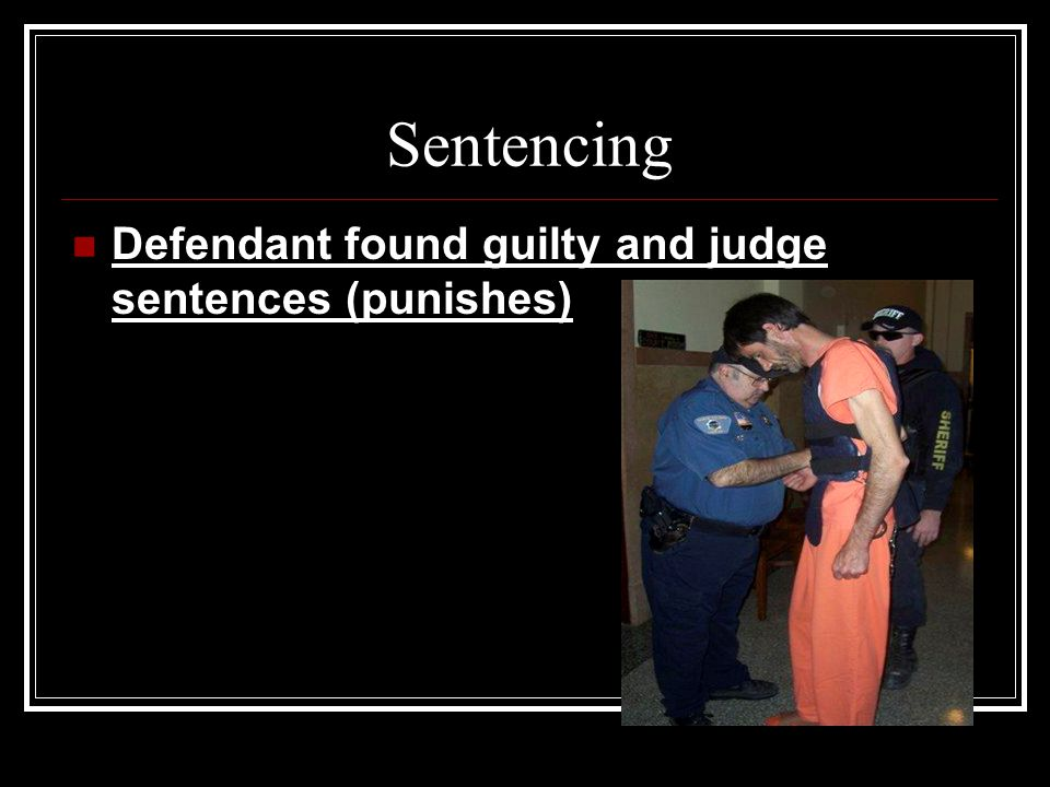 Sentencing Defendant found guilty and judge sentences (punishes)