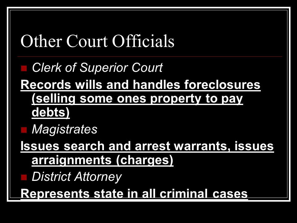 Other Court Officials Clerk of Superior Court Records wills and handles foreclosures (selling some ones property to pay debts) Magistrates Issues search and arrest warrants, issues arraignments (charges) District Attorney Represents state in all criminal cases